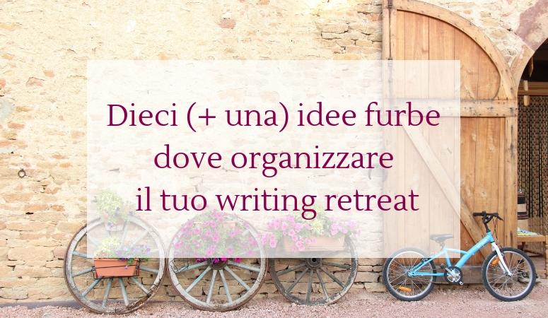 Dieci (+ una) idee furbe dove organizzare il tuo writing retreat