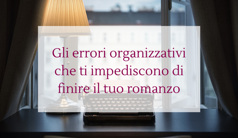 Gli errori organizzativi che ti impediscono di finire il tuo romanzo