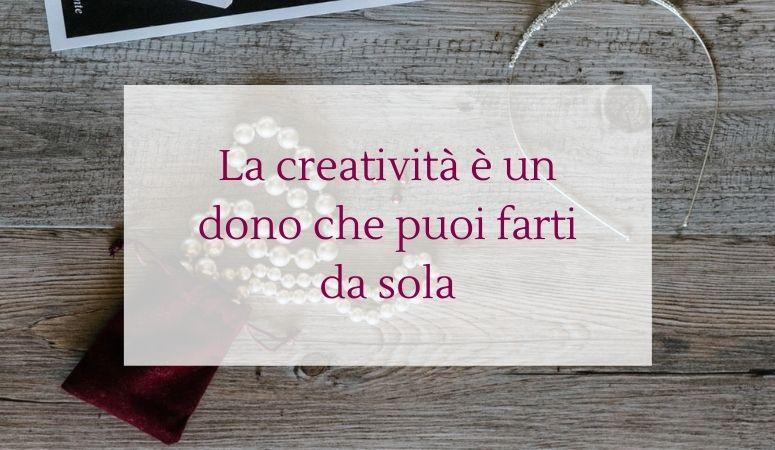 La creatività è un dono che puoi farti da sola